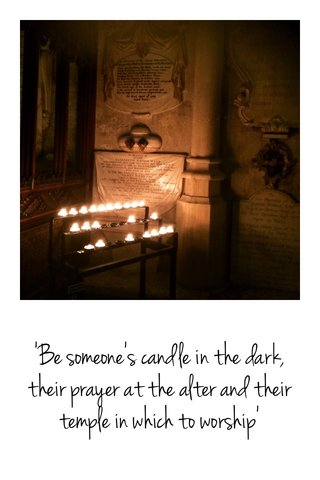 'Be someone's candle in the dark, their prayer at the alter and their temple in which to worship'