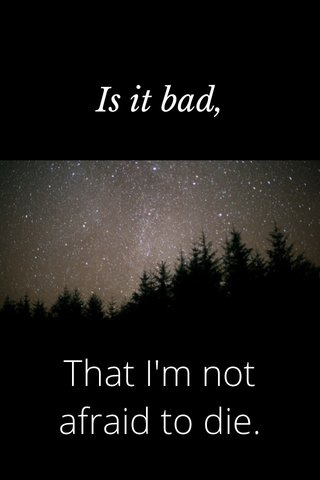 That I'm not afraid to die. Is it bad,