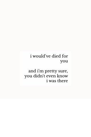 i would've died for you and i'm pretty sure, you didn't even know i was there