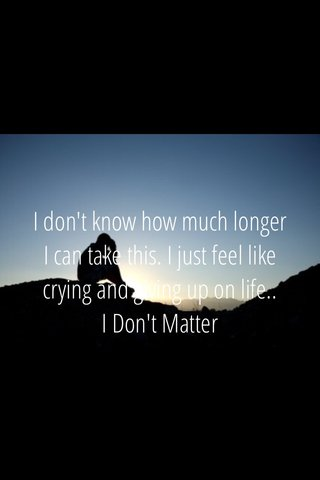 I don't know how much longer I can take this. I just feel like crying and giving up on life.. I Don't Matter