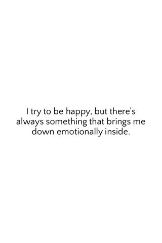 I try to be happy, but there's always something that brings me down emotionally inside.