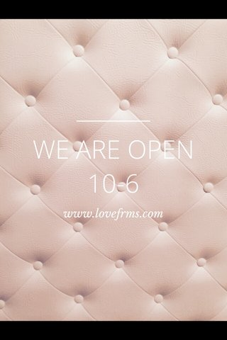 WE ARE OPEN 10-6 www.lovefrms.com