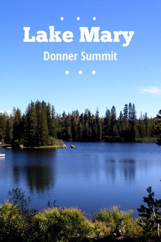Lake Mary ••• Donner Summit • • •