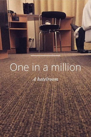 One in a million A hotelroom