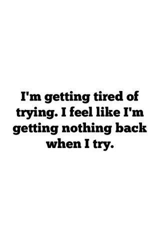 I'm getting tired of trying. I feel like I'm getting nothing back when I try.