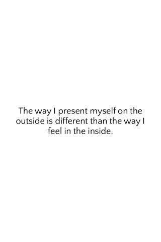 The way I present myself on the outside is different than the way I feel in the inside.