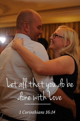 Let all that you do be done with Love 1 Corinthians 16:14