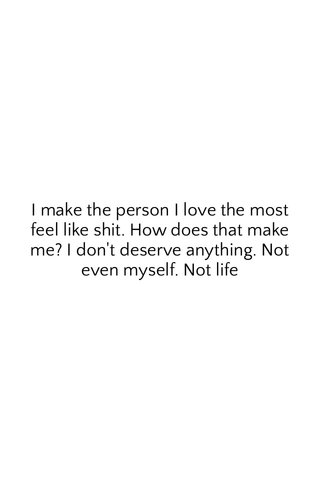 I make the person I love the most feel like shit. How does that make me? I don't deserve anything. Not even myself. Not life