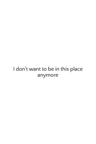 I don't want to be in this place anymore