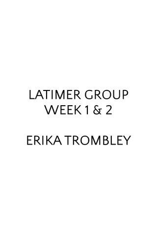 LATIMER GROUP WEEK 1 & 2 ERIKA TROMBLEY