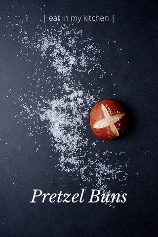 Pretzel Buns   eat in my kitchen  