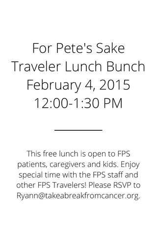 For Pete's Sake Traveler Lunch Bunch February 4, 2015 12:00-1:30 PM This free lunch is open to FPS patients, caregivers and kids. Enjoy special time with the FPS staff and other FPS Travelers! Please RSVP to Ryann@takeabreakfromcancer.org.