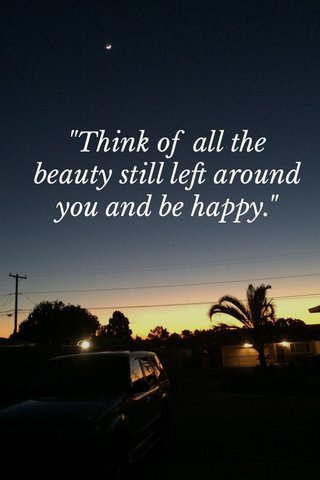 """""""Think of all the beauty still left around you and be happy."""""""