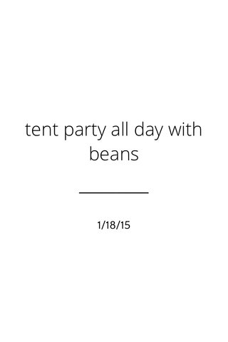tent party all day with beans 1/18/15