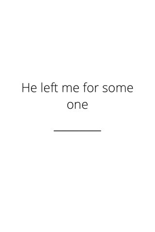 He left me for some one