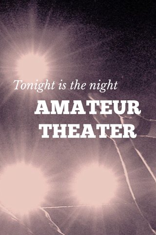AMATEUR THEATER Tonight is the night