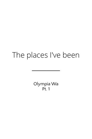 The places I've been Olympia Wa Pt. 1