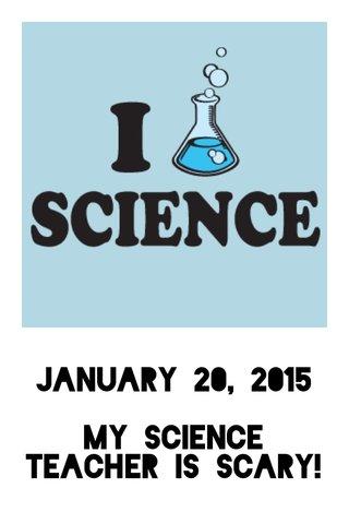 January 20, 2015 My science teacher is scary!
