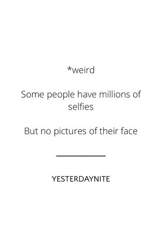 *weird Some people have millions of selfies But no pictures of their face YESTERDAYNITE