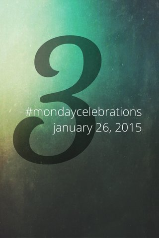 3 #mondaycelebrations january 26, 2015