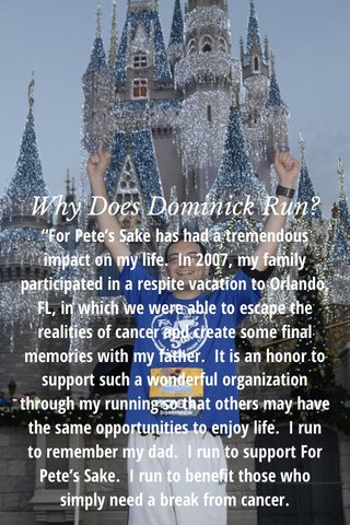 """Why Does Dominick Run? """"For Pete's Sake has had a tremendous impact on my life. In 2007, my family participated in a respite vacation to Orlando, FL, in which we were able to escape the realities of cancer and create some final memories with my father. It is an honor to support such a wonderful organization through my running so that others may have the same opportunities to enjoy life. I run to remember my dad. I run to support For Pete's Sake. I run to benefit those who simply need a break from cancer."""