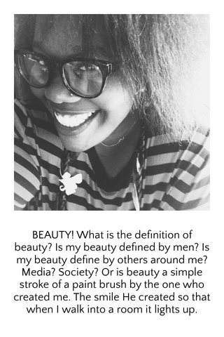 BEAUTY! What is the definition of beauty? Is my beauty defined by men? Is my beauty define by others around me?Media? Society? Or is beauty a simple stroke of a paint brush by the one who created me. The smile He created so that when I walk into a room it lights up.
