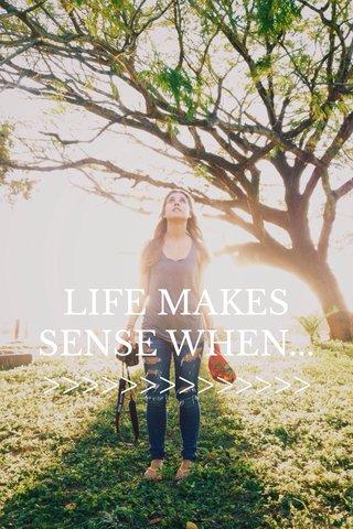 LIFE MAKES SENSE WHEN... >>>>>>>>>>>>>>