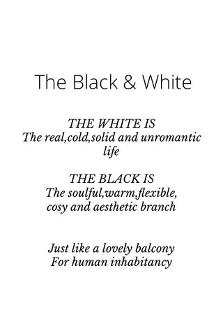 The Black & White THE WHITE IS The real,cold,solid and unromantic life THE BLACK IS The soulful,warm,flexible, cosy and aesthetic branch Just like a lovely balcony For human inhabitancy