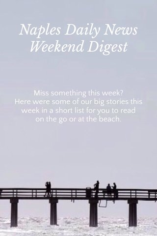 Naples Daily News Weekend Digest Miss something this week? Here were some of our big stories this week in a short list for you to read on the go or at the beach.