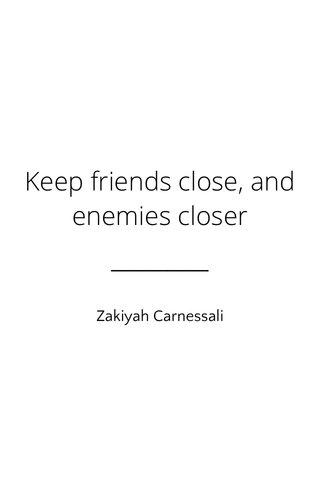 Keep friends close, and enemies closer Zakiyah Carnessali