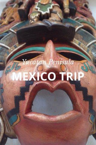 MEXICO TRIP Yucatan Penisula