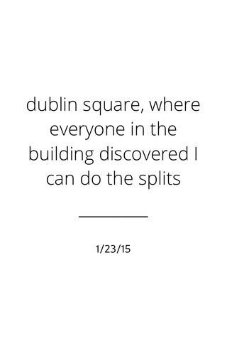 dublin square, where everyone in the building discovered I can do the splits 1/23/15