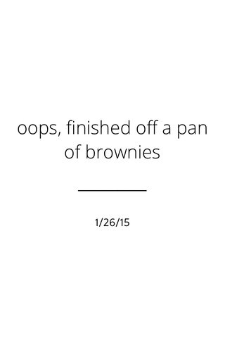 oops, finished off a pan of brownies 1/26/15