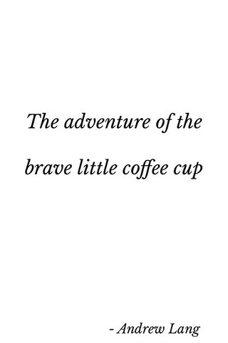 The adventure of the brave little coffee cup - Andrew Lang