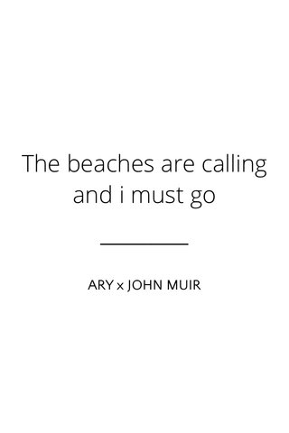 The beaches are calling and i must go ARY x JOHN MUIR