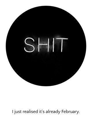 I just realised it's already February.