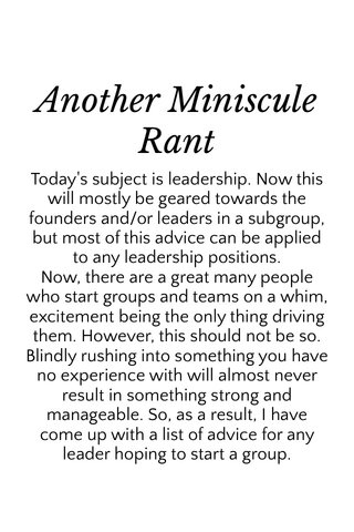 Another Miniscule Rant Today's subject is leadership. Now this will mostly be geared towards the founders and/or leaders in a subgroup, but most of this advice can be applied to any leadership positions. Now, there are a great many people who start groups and teams on a whim, excitement being the only thing driving them. However, this should not be so. Blindly rushing into something you have no experience with will almost never result in something strong and manageable. So, as a result, I have come up with a list of advice for any leader hoping to start a group.