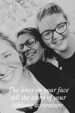 The lines on your face tell the story of your lifelong adventure.