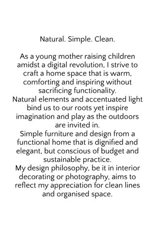 Natural. Simple. Clean. As a young mother raising children amidst a digital revolution, I strive to craft a home space that is warm, comforting and inspiring without sacrificing functionality. Natural elements and accentuated light bind us to our roots yet inspire imagination and play as the outdoors are invited in. Simple furniture and design from a functional home that is dignified and elegant, but conscious of budget and sustainable practice. My design philosophy, be it in interior decorating or photography, aims to reflect my appreciation for clean lines and organised space.
