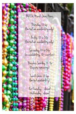 BLEU Mardi Gras Hours Thursday 10-6p (limited am availability only) Friday 10-6:30p (limited am availability only) Saturday 10-6:30p (no availability, 10+ waitlist) Bacchus Sunday 10-4p (2appts remaining) Lundi Gras 10-6p (limited availability) Fat Tuesday..... closed Wednesday.....closed