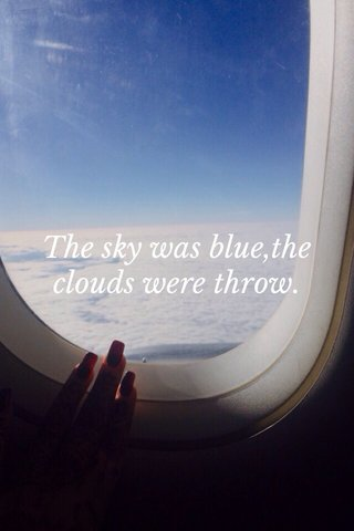 The sky was blue,the clouds were throw.