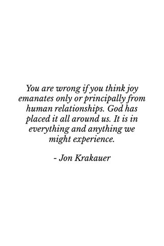 You are wrong if you think joy emanates only or principally from human relationships. God has placed it all around us. It is in everything and anything we might experience. - Jon Krakauer