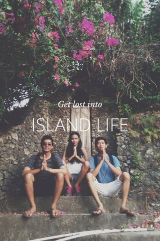 ISLAND LIFE Get lost into