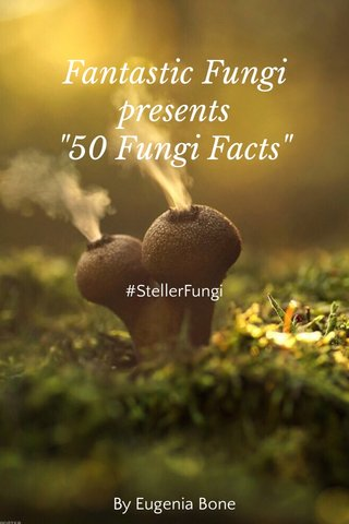 "Fantastic Fungi presents ""50 Fungi Facts"" #StellerFungi By Eugenia Bone"
