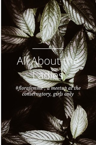 All About the Ladies #florafemme , a meetup at the conservatory, girls only