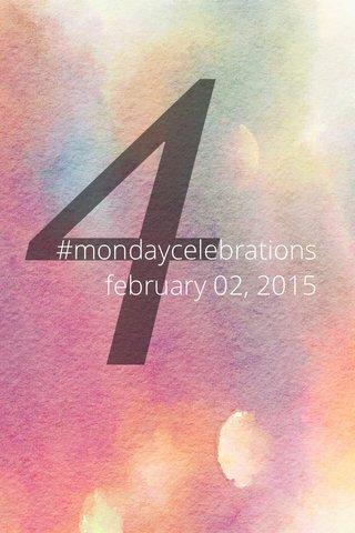4 #mondaycelebrations february 02, 2015