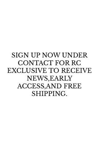 SIGN UP NOW UNDER CONTACT FOR RC EXCLUSIVE TO RECEIVE NEWS,EARLY ACCESS,AND FREE SHIPPING.