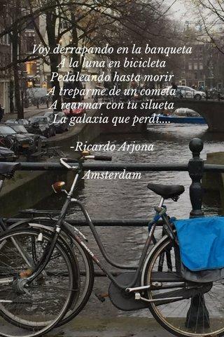 Voy derrapando en la banqueta A la luna en bicicleta Pedaleando hasta morir A treparme de un cometa A rearmar con tu silueta La galaxia que perdí.... -Ricardo Arjona Amsterdam