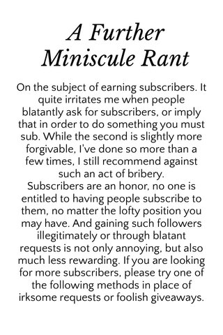 A Further Miniscule Rant On the subject of earning subscribers. It quite irritates me when people blatantly ask for subscribers, or imply that in order to do something you must sub. While the second is slightly more forgivable, I've done so more than a few times, I still recommend against such an act of bribery. Subscribers are an honor, no one is entitled to having people subscribe to them, no matter the lofty position you may have. And gaining such followers illegitimately or through blatant requests is not only annoying, but also much less rewarding. If you are looking for more subscribers, please try one of the following methods in place of irksome requests or foolish giveaways.