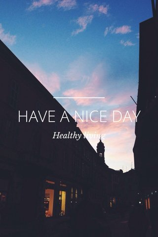 HAVE A NICE DAY Healthy living